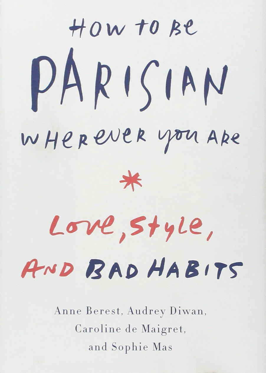 How to Be Parisian Wherever You Are : Love, Style, and Bad Habits By:Berest, Anne Eur:17,87 Ден1:1399