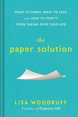 The Paper Solution : What to Shred, What to Save, and How to Stop It from Taking Over Your Life By:Woodruff, Lisa Eur:12,99 Ден1:1099